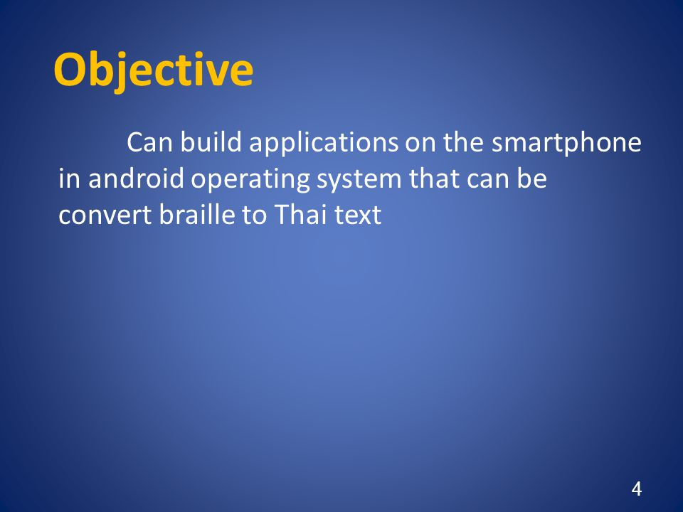 Objective Can build applications on the smartphone in android operating system that can be convert braille to Thai text 4