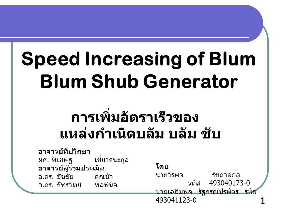 Speed Increasing of Blum Blum Shub Generator การเพิ่มอัตราเร็วของ แหล่งกำเนิดบลัม บลัม ชับ โดย นายวีรพล รัชดาสกุล รหัส 493040173-0 นายเฉลิมพล รัฐภรณ์ปริพัตร รหัส 493041123-0 อาจารย์ที่ปรึกษา ผศ.