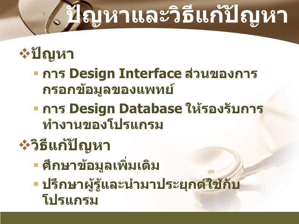 ปัญหาและวิธีแก้ปัญหา  ปัญหา  การ Design Interface ส่วนของการ กรอกข้อมูลของแพทย์  การ Design Database ให้รองรับการ ทำงานของโปรแกรม  วิธีแก้ปัญหา 