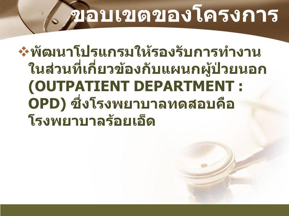 ขอบเขตของโครงการ  พัฒนาโปรแกรมให้รองรับการทำงาน ในส่วนที่เกี่ยวข้องกับแผนกผู้ป่วยนอก (OUTPATIENT DEPARTMENT : OPD) ซึ่งโรงพยาบาลทดสอบคือ โรงพยาบาลร้อ