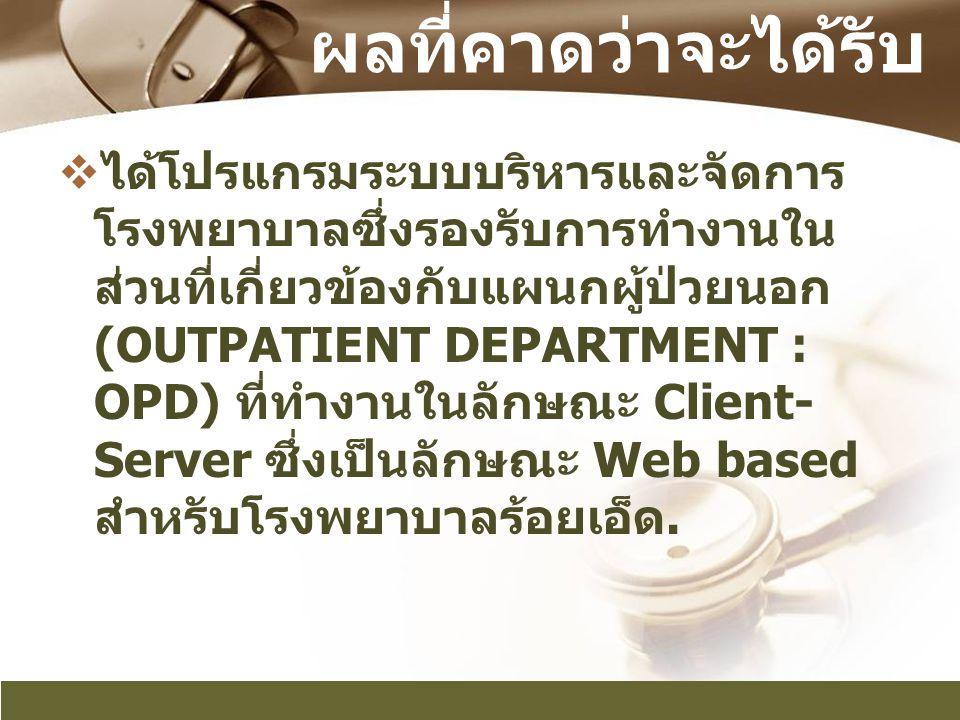 ผลที่คาดว่าจะได้รับ  ได้โปรแกรมระบบบริหารและจัดการ โรงพยาบาลซึ่งรองรับการทำงานใน ส่วนที่เกี่ยวข้องกับแผนกผู้ป่วยนอก (OUTPATIENT DEPARTMENT : OPD) ที่