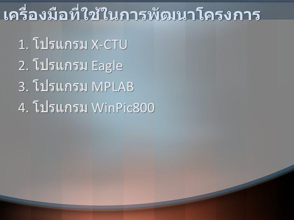 เครื่องมือที่ใช้ในการพัฒนาโครงการ 1. โปรแกรม X-CTU 2. โปรแกรม Eagle 3. โปรแกรม MPLAB 4. โปรแกรม WinPic800