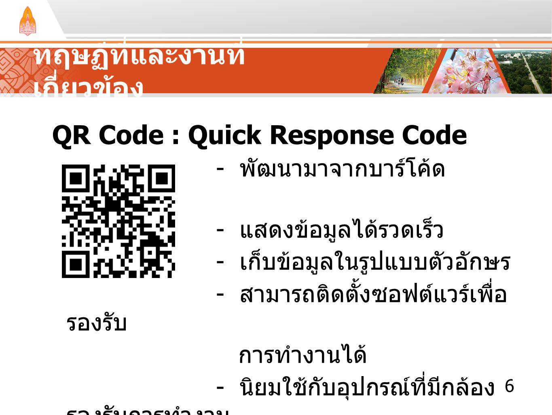 ทฤษฏีที่และงานที่ เกี่ยวข้อง QR Code : Quick Response Code - พัฒนามาจากบาร์โค้ด - แสดงข้อมูลได้รวดเร็ว - เก็บข้อมูลในรูปแบบตัวอักษร - สามารถติดตั้งซอฟ
