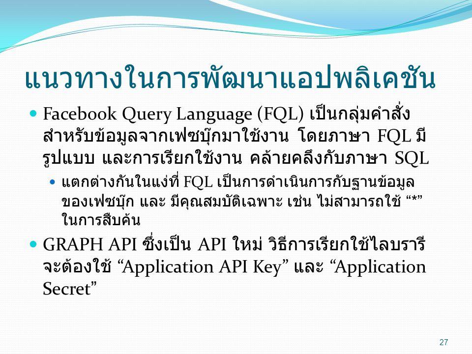 แนวทางในการพัฒนาแอปพลิเคชัน  Facebook Query Language (FQL) เป็นกลุ่มคำสั่ง สำหรับข้อมูลจากเฟซบุ๊กมาใช้งาน โดยภาษา FQL มี รูปแบบ และการเรียกใช้งาน คล้ายคลึงกับภาษา SQL  แตกต่างกันในแง่ที่ FQL เป็นการดำเนินการกับฐานข้อมูล ของเฟซบุ๊ก และ มีคุณสมบัติเฉพาะ เช่น ไม่สามารถใช้ * ในการสืบค้น  GRAPH API ซึ่งเป็น API ใหม่ วิธีการเรียกใช้ไลบรารี จะต้องใช้ Application API Key และ Application Secret 27