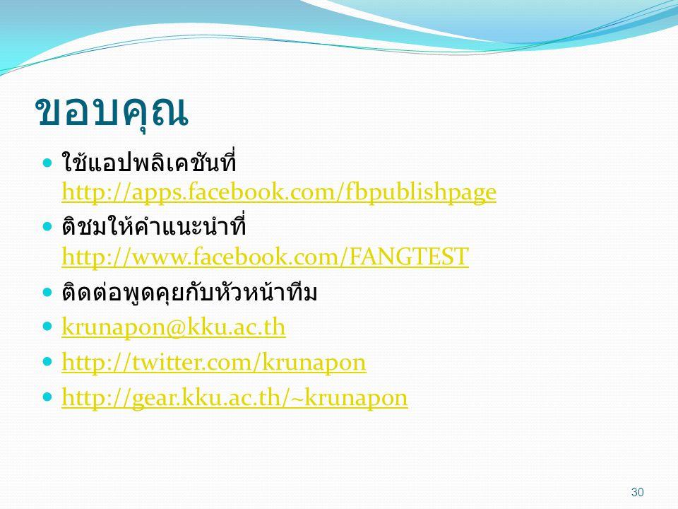 ขอบคุณ  ใช้แอปพลิเคชันที่ http://apps.facebook.com/fbpublishpage http://apps.facebook.com/fbpublishpage  ติชมให้คำแนะนำที่ http://www.facebook.com/FANGTEST http://www.facebook.com/FANGTEST  ติดต่อพูดคุยกับหัวหน้าทีม  krunapon@kku.ac.th krunapon@kku.ac.th  http://twitter.com/krunapon http://twitter.com/krunapon  http://gear.kku.ac.th/~krunapon http://gear.kku.ac.th/~krunapon 30