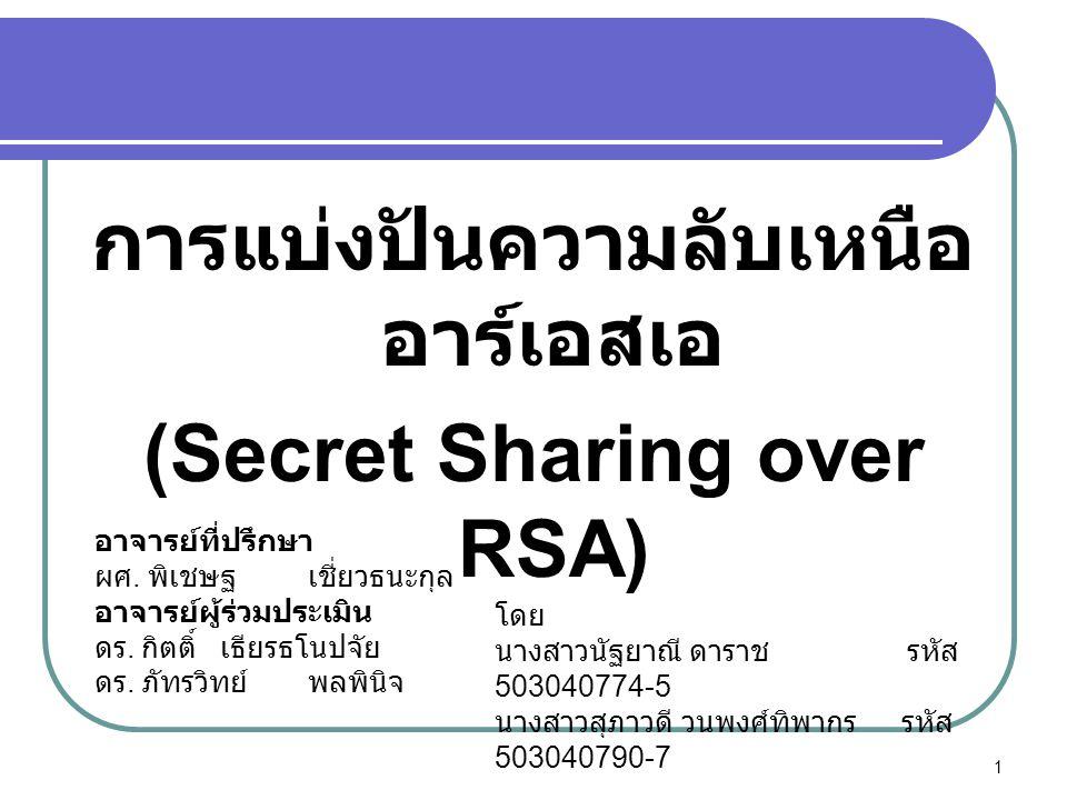 การแบ่งปันความลับเหนือ อาร์เอสเอ (Secret Sharing over RSA) อาจารย์ที่ปรึกษา ผศ. พิเชษฐเชี่ยวธนะกุล อาจารย์ผู้ร่วมประเมิน ดร. กิตติ์ เธียรธโนปจัย ดร. ภ