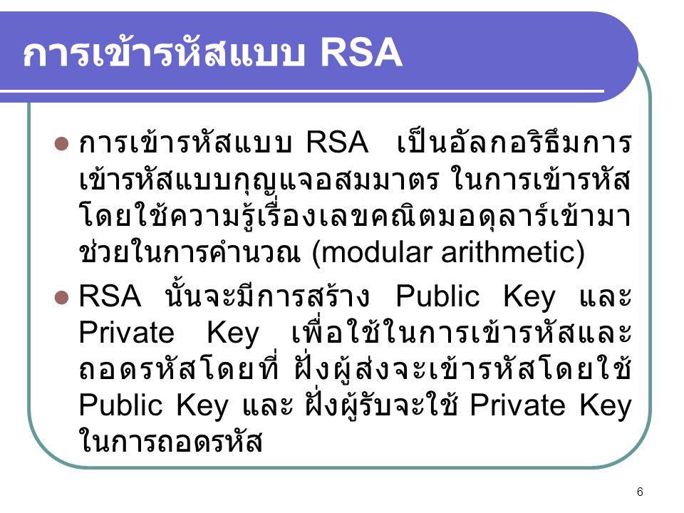 การเข้ารหัสแบบ RSA  การเข้ารหัสแบบ RSA เป็นอัลกอริธึมการ เข้ารหัสแบบกุญแจอสมมาตร ในการเข้ารหัส โดยใช้ความรู้เรื่องเลขคณิตมอดุลาร์เข้ามา ช่วยในการคำนว
