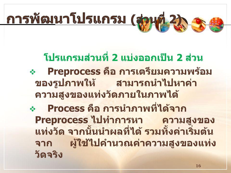 16 โปรแกรมส่วนที่ 2 แบ่งออกเป็น 2 ส่วน  Preprocess คือ การเตรียมความพร้อม ของรูปภาพให้ สามารถนำไปหาค่า ความสูงของแท่งวัดภายในภาพได้  Process คือ การ