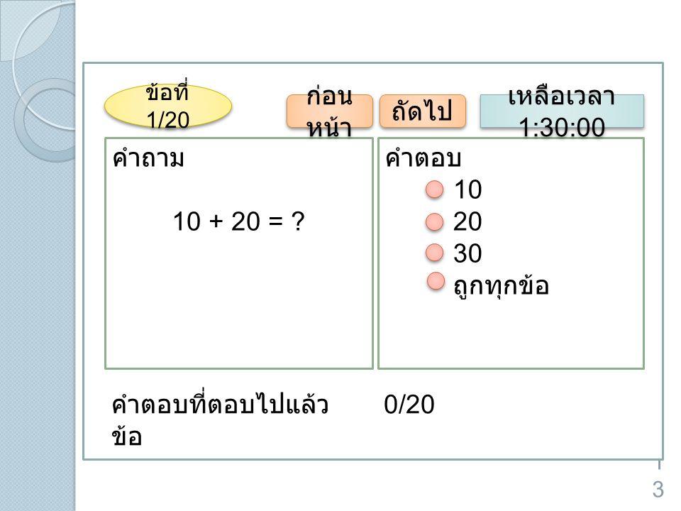 13 คำถาม 10 + 20 = ? คำตอบ 10 20 30 ถูกทุกข้อ ข้อที่ 1/20 ก่อน หน้า ถัดไป เหลือเวลา 1:30:00 คำตอบที่ตอบไปแล้ว 0/20 ข้อ