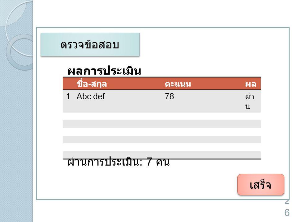 26 เสร็จ ตรวจข้อสอบ ผลการประเมิน ชื่อ - สกุลคะแนนผล 1Abc def78 ผ่า น ผ่านการประเมิน : 7 คน