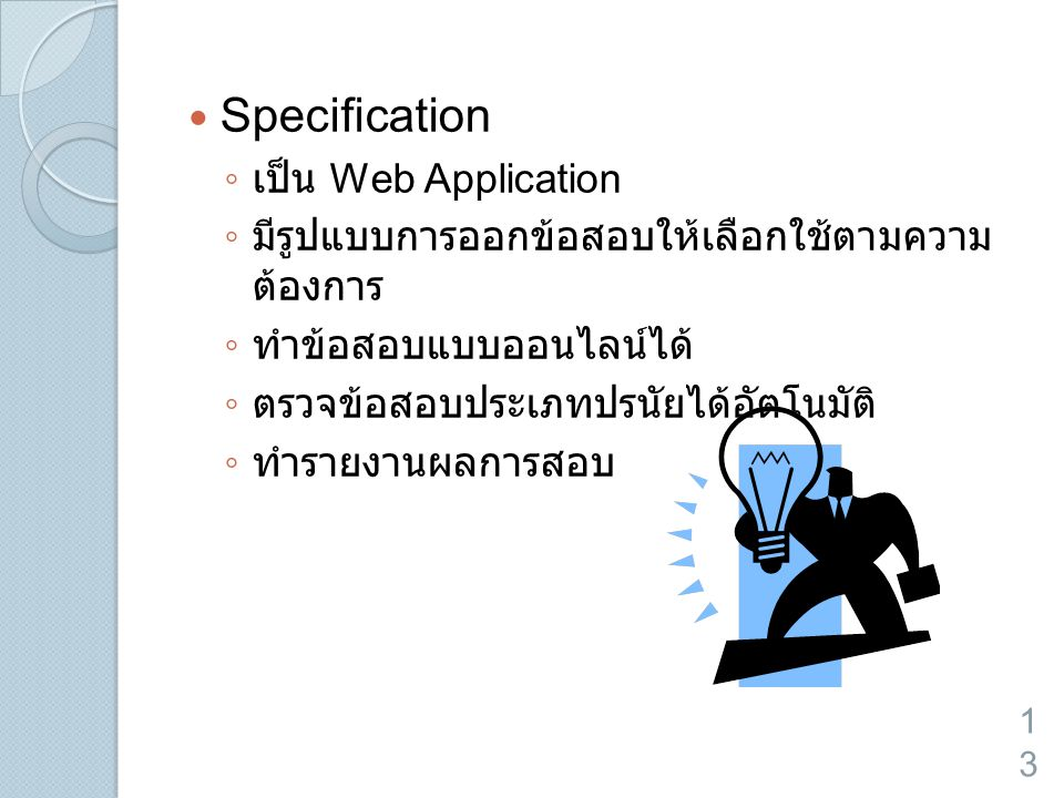  Specification ◦ เป็น Web Application ◦ มีรูปแบบการออกข้อสอบให้เลือกใช้ตามความ ต้องการ ◦ ทำข้อสอบแบบออนไลน์ได้ ◦ ตรวจข้อสอบประเภทปรนัยได้อัตโนมัติ ◦