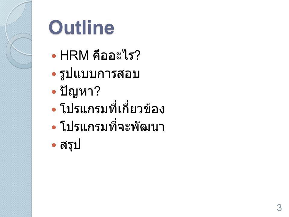 Outline  HRM คืออะไร ?  รูปแบบการสอบ  ปัญหา ?  โปรแกรมที่เกี่ยวข้อง  โปรแกรมที่จะพัฒนา  สรุป 3