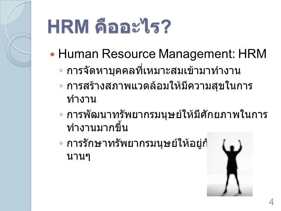 HRM คืออะไร ?  Human Resource Management: HRM ◦ การจัดหาบุคคลที่เหมาะสมเข้ามาทำงาน ◦ การสร้างสภาพแวดล้อมให้มีความสุขในการ ทำงาน ◦ การพัฒนาทรัพยากรมนุ