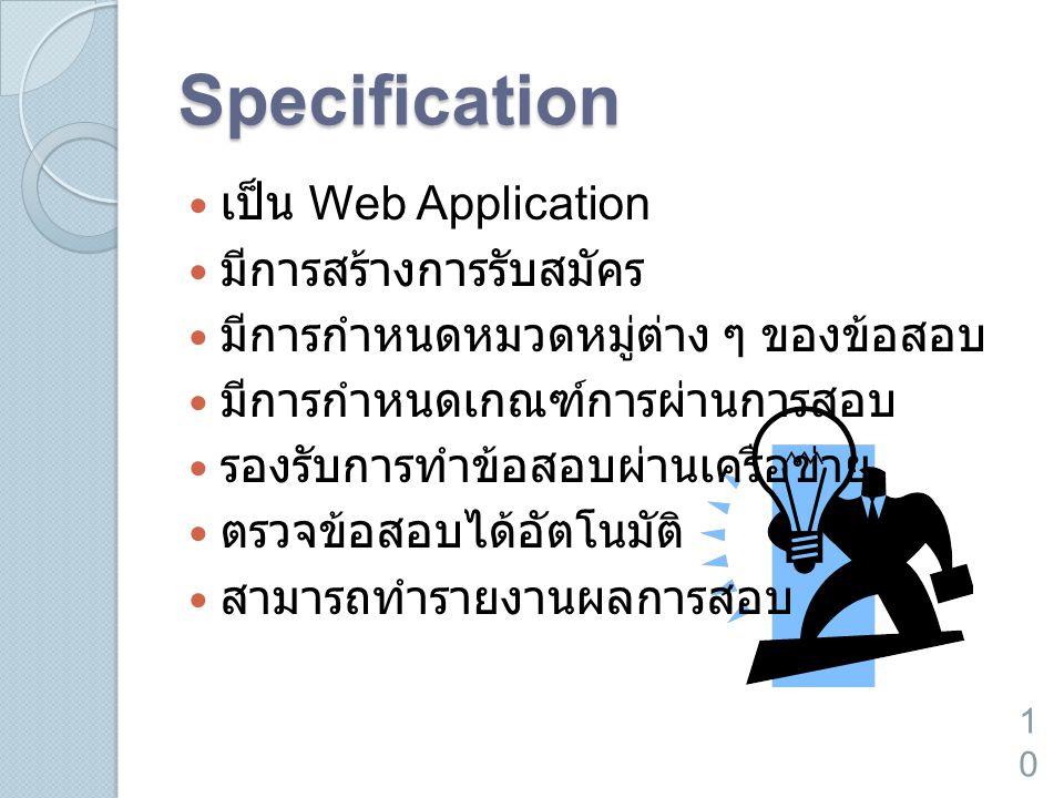 Specification  เป็น Web Application  มีการสร้างการรับสมัคร  มีการกำหนดหมวดหมู่ต่าง ๆ ของข้อสอบ  มีการกำหนดเกณฑ์การผ่านการสอบ  รองรับการทำข้อสอบผ่านเครือข่าย  ตรวจข้อสอบได้อัตโนมัติ  สามารถทำรายงานผลการสอบ 10