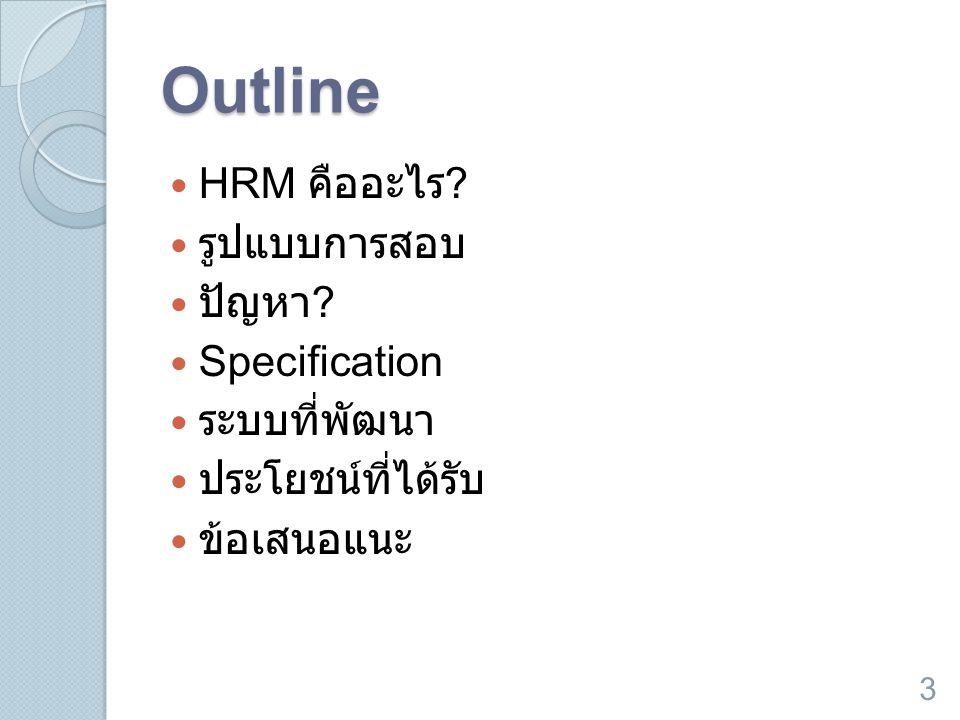 Outline  HRM คืออะไร ?  รูปแบบการสอบ  ปัญหา ?  Specification  ระบบที่พัฒนา  ประโยชน์ที่ได้รับ  ข้อเสนอแนะ 3