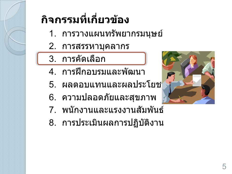 กิจกรรมที่เกี่ยวข้อง 1. การวางแผนทรัพยากรมนุษย์ 2. การสรรหาบุคลากร 3. การคัดเลือก 4. การฝึกอบรมและพัฒนา 5. ผลตอบแทนและผลประโยชน์อื่น 6. ความปลอดภัยและ