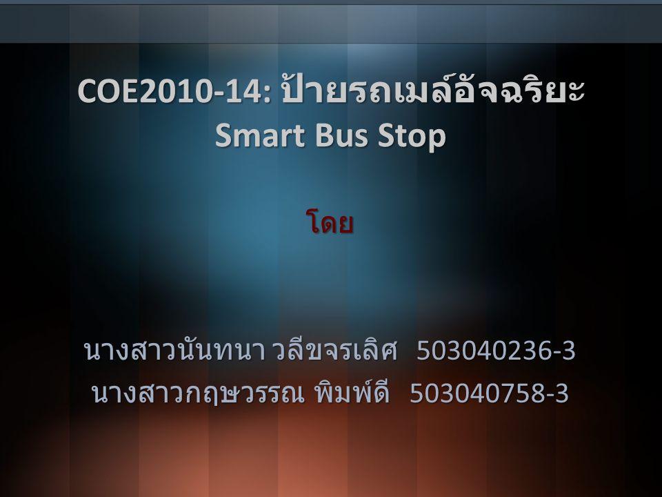 COE2010-14: ป้ายรถเมล์อัจฉริยะ Smart Bus Stop โดย นางสาวนันทนา วลีขจรเลิศ 503040236-3 นางสาวกฤษวรรณ พิมพ์ดี 503040758-3