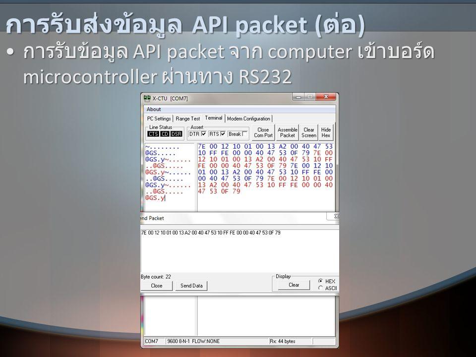 การรับส่งข้อมูล API packet ( ต่อ ) • การรับข้อมูล API packet จาก computer เข้าบอร์ด microcontroller ผ่านทาง RS232