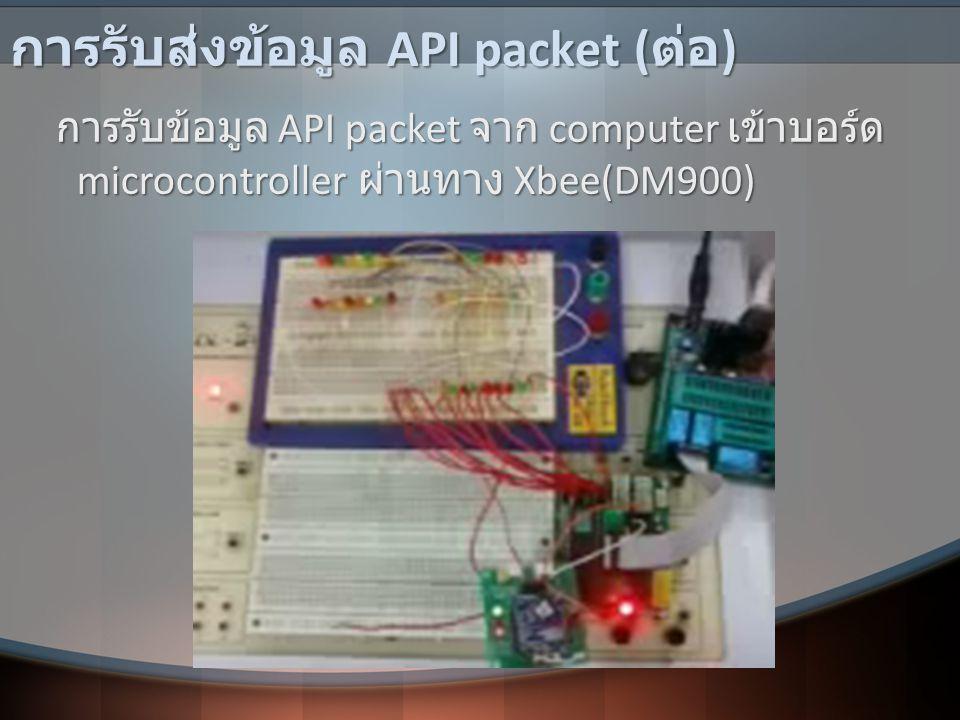 การรับส่งข้อมูล API packet ( ต่อ ) การรับข้อมูล API packet จาก computer เข้าบอร์ด microcontroller ผ่านทาง Xbee(DM900) การรับข้อมูล API packet จาก comp