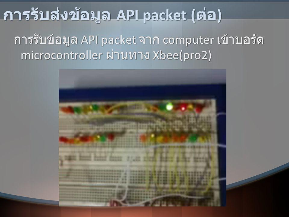 การรับส่งข้อมูล API packet ( ต่อ ) การรับข้อมูล API packet จาก computer เข้าบอร์ด microcontroller ผ่านทาง Xbee(pro2) การรับข้อมูล API packet จาก compu