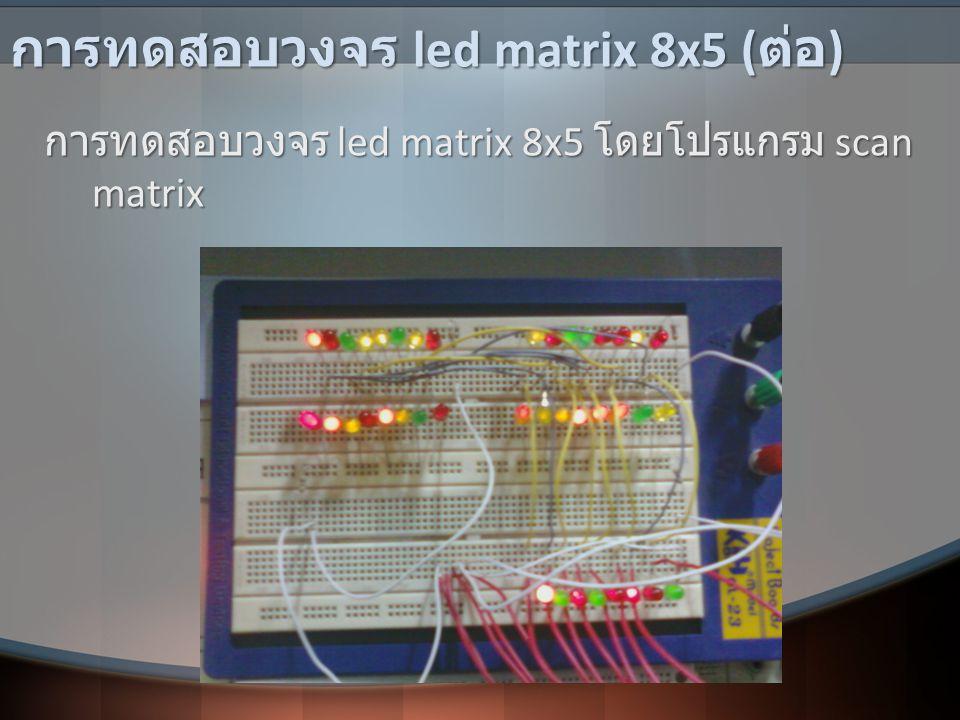 การทดสอบวงจร led matrix 8x5 ( ต่อ ) การทดสอบวงจร led matrix 8x5 โดยโปรแกรม scan matrix