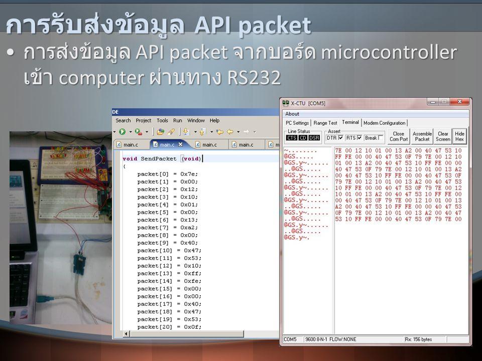 การรับส่งข้อมูล API packet • การส่งข้อมูล API packet จากบอร์ด microcontroller เข้า computer ผ่านทาง RS232