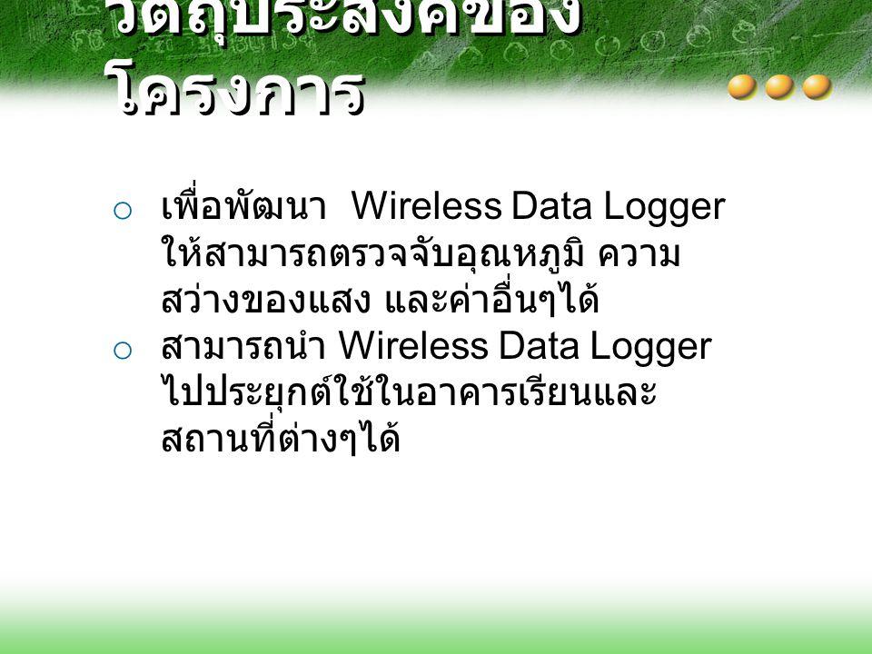 วัตถุประสงค์ของ โครงการ o เพื่อพัฒนา Wireless Data Logger ให้สามารถตรวจจับอุณหภูมิ ความ สว่างของแสง และค่าอื่นๆได้ o สามารถนำ Wireless Data Logger ไปประยุกต์ใช้ในอาคารเรียนและ สถานที่ต่างๆได้
