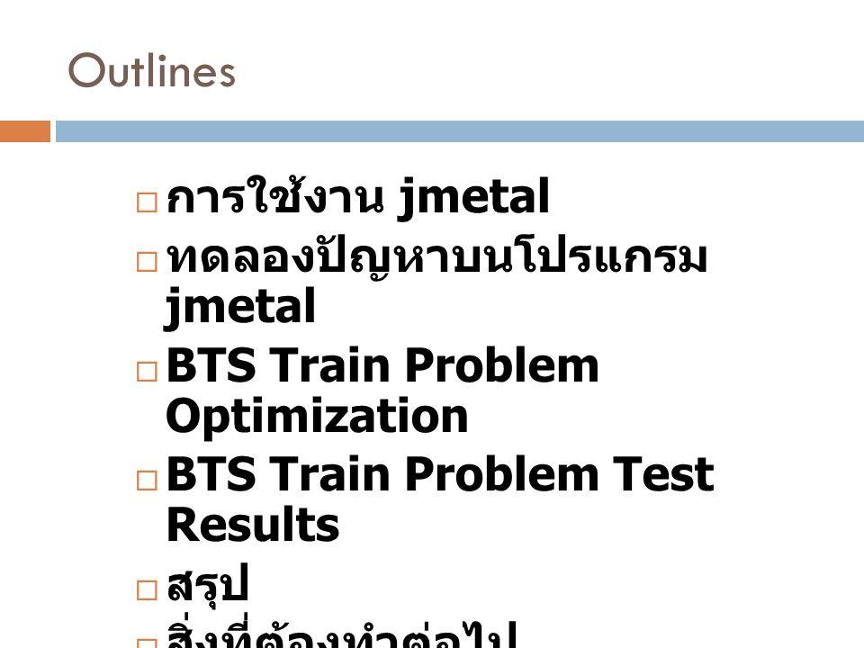 Outlines  การใช้งาน jmetal  ทดลองปัญหาบนโปรแกรม jmetal  BTS Train Problem Optimization  BTS Train Problem Test Results  สรุป  สิ่งที่ต้องทำต่อไป
