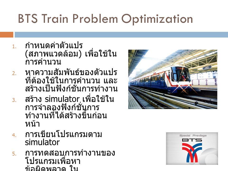 BTS Train Problem Optimization 1. กำหนดค่าตัวแปร ( สภาพแวดล้อม ) เพื่อใช้ใน การคำนวน 2. หาความสัมพันธ์ของตัวแปร ที่ต้องใช้ในการคำนวน และ สร้างเป็นฟังก