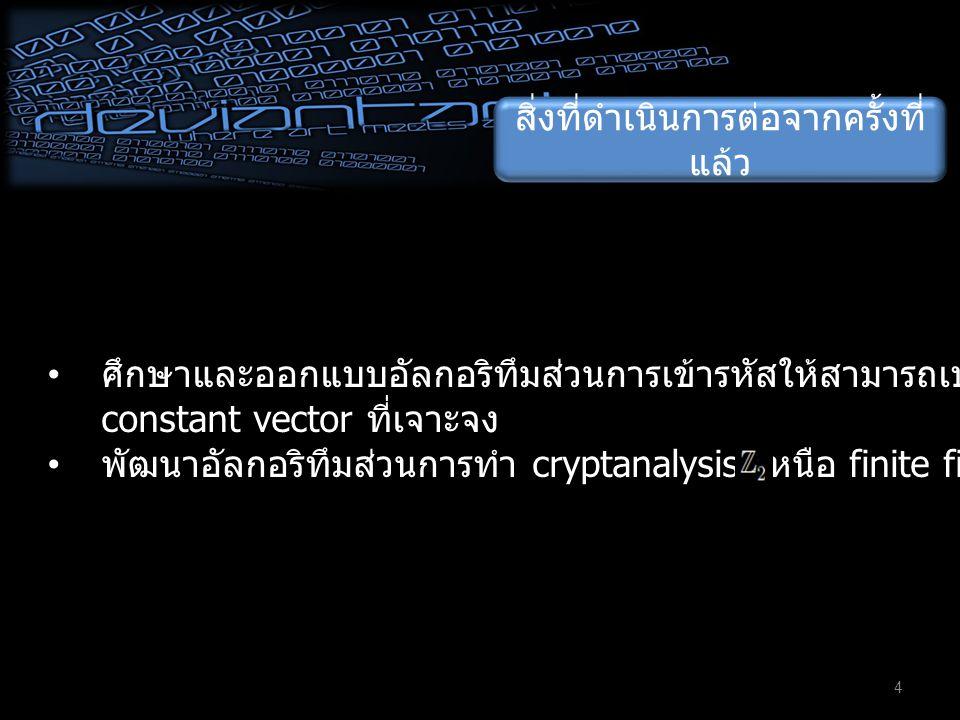 สิ่งที่ดำเนินการต่อจากครั้งที่ แล้ว 4 • ศึกษาและออกแบบอัลกอริทึมส่วนการเข้ารหัสให้สามารถเปลี่ยนแปลงตาม constant vector ที่เจาะจง • พัฒนาอัลกอริทึมส่วนการทำ cryptanalysis เหนือ finite field (i.e.