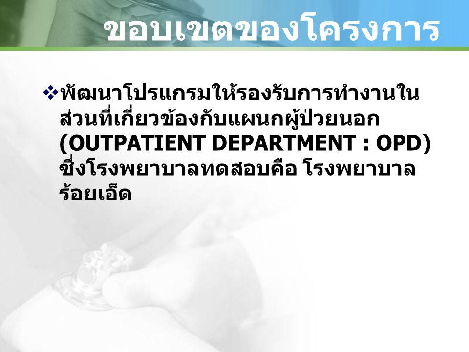 ขอบเขตของโครงการ  พัฒนาโปรแกรมให้รองรับการทำงานใน ส่วนที่เกี่ยวข้องกับแผนกผู้ป่วยนอก (OUTPATIENT DEPARTMENT : OPD) ซึ่งโรงพยาบาลทดสอบคือ โรงพยาบาล ร้อยเอ็ด