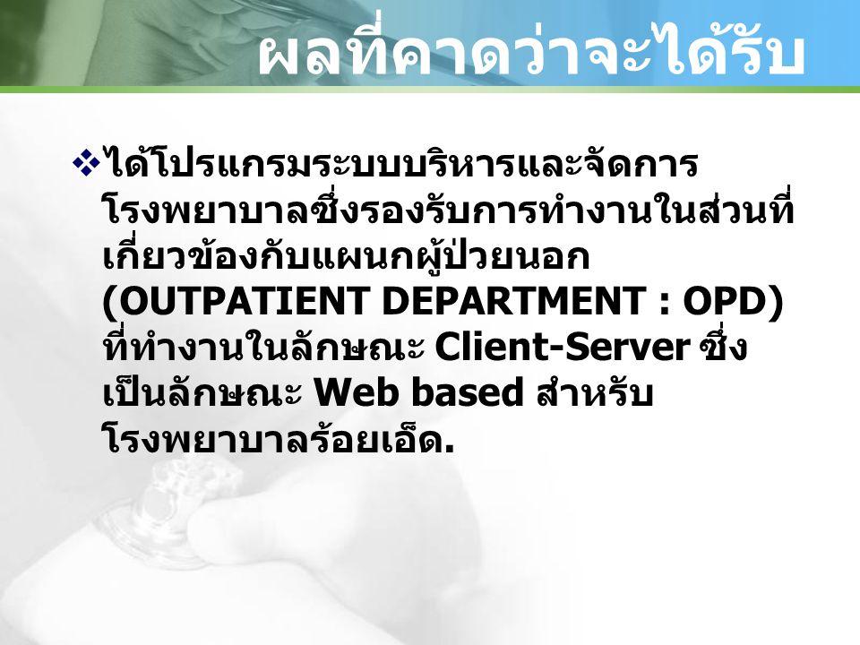 ผลที่คาดว่าจะได้รับ  ได้โปรแกรมระบบบริหารและจัดการ โรงพยาบาลซึ่งรองรับการทำงานในส่วนที่ เกี่ยวข้องกับแผนกผู้ป่วยนอก (OUTPATIENT DEPARTMENT : OPD) ที่ทำงานในลักษณะ Client-Server ซึ่ง เป็นลักษณะ Web based สำหรับ โรงพยาบาลร้อยเอ็ด.