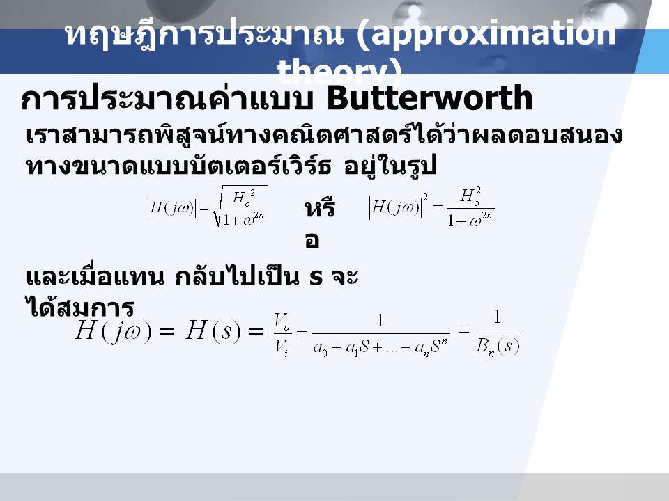 LOGO ทฤษฎีการประมาณ (approximation theory) การประมาณค่าแบบ Butterworth เราสามารถพิสูจน์ทางคณิตศาสตร์ได้ว่าผลตอบสนอง ทางขนาดแบบบัตเตอร์เวิร์ธ อยู่ในรูป หรื อ และเมื่อแทน กลับไปเป็น s จะ ได้สมการ