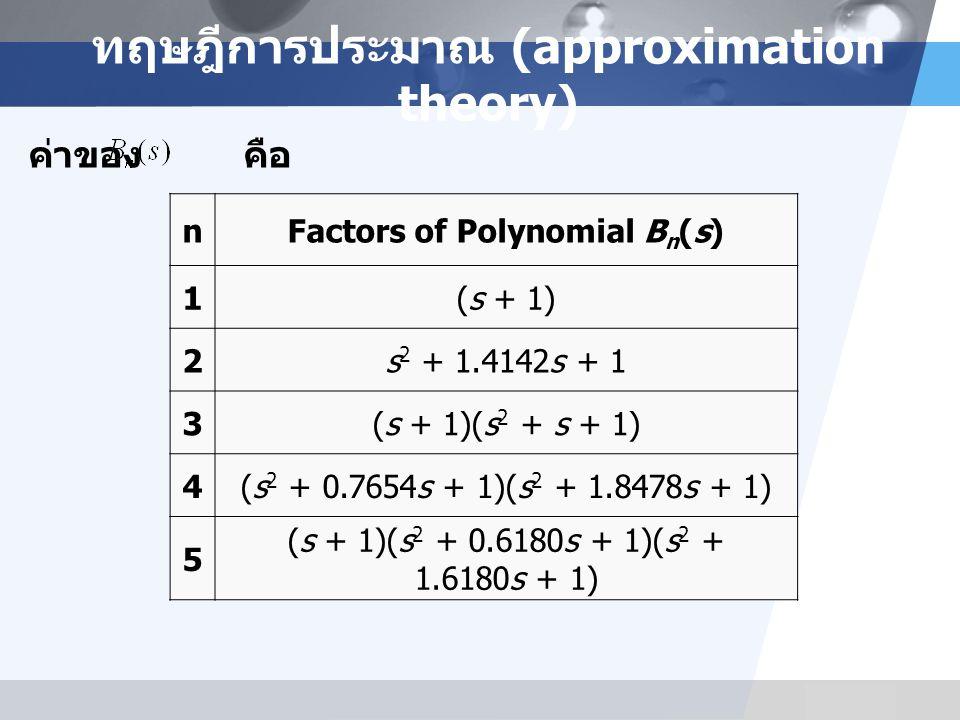 LOGO ทฤษฎีการประมาณ (approximation theory) ค่าของ คือ nFactors of Polynomial B n (s) 1(s + 1) 2s 2 + 1.4142s + 1 3(s + 1)(s 2 + s + 1) 4(s 2 + 0.7654s + 1)(s 2 + 1.8478s + 1) 5 (s + 1)(s 2 + 0.6180s + 1)(s 2 + 1.6180s + 1)