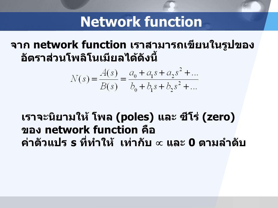 LOGO Network function จาก network function เราสามารถเขียนในรูปของ อัตราส่วนโพลิโนเมียลได้ดังนี้ เราจะนิยามให้ โพล (poles) และ ซีโร่ (zero) ของ network