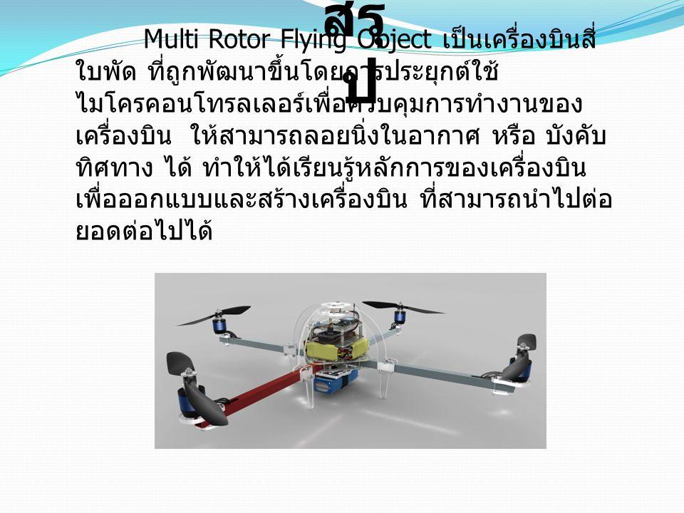สรุ ป Multi Rotor Flying Object เป็นเครื่องบินสี่ ใบพัด ที่ถูกพัฒนาขึ้นโดยการประยุกต์ใช้ ไมโครคอนโทรลเลอร์เพื่อควบคุมการทำงานของ เครื่องบิน ให้สามารถล