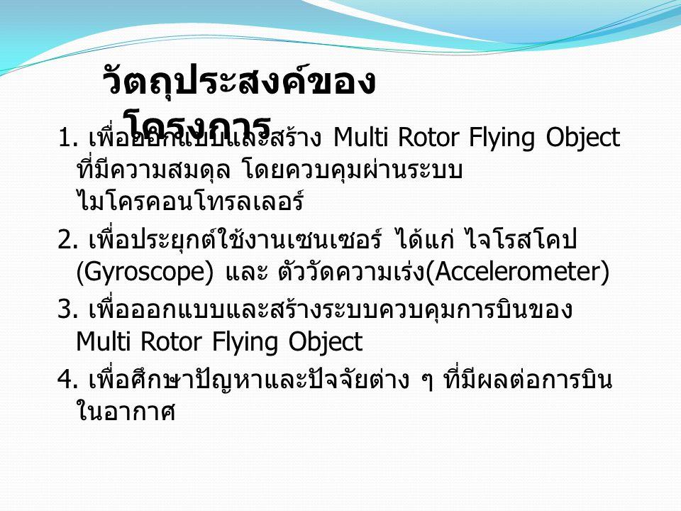 1. เพื่อออกแบบและสร้าง Multi Rotor Flying Object ที่มีความสมดุล โดยควบคุมผ่านระบบ ไมโครคอนโทรลเลอร์ 2. เพื่อประยุกต์ใช้งานเซนเซอร์ ได้แก่ ไจโรสโคป (Gy