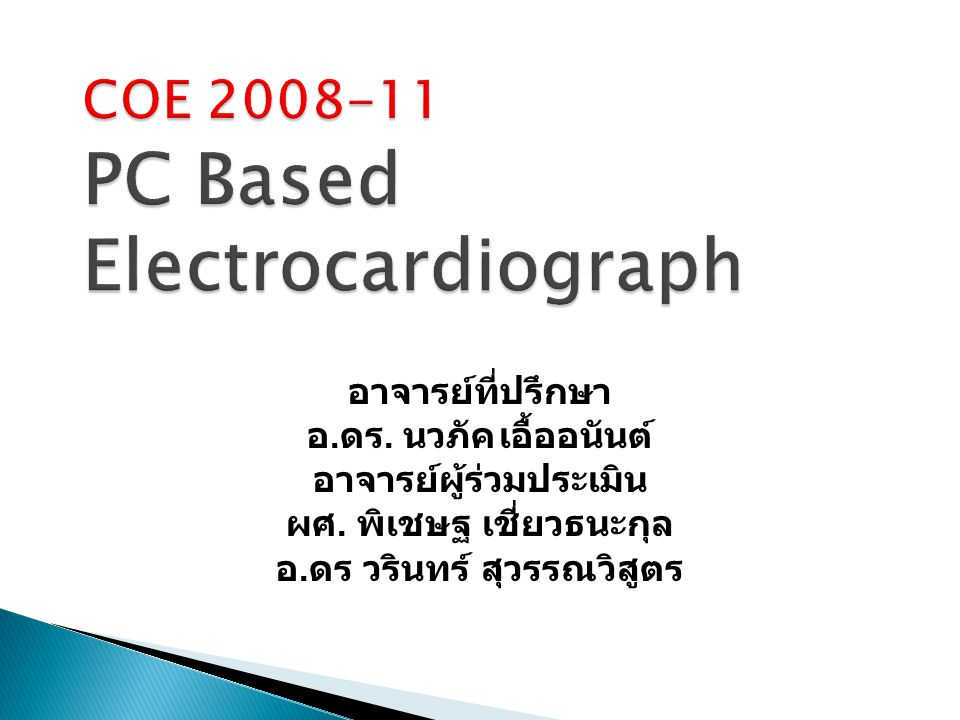 COE 2008-11 PC Based Electrocardiograph อาจารย์ที่ปรึกษา อ. ดร. นวภัคเอื้ออนันต์ อาจารย์ผู้ร่วมประเมิน ผศ. พิเชษฐ เชี่ยวธนะกุล อ. ดร วรินทร์ สุวรรณวิส