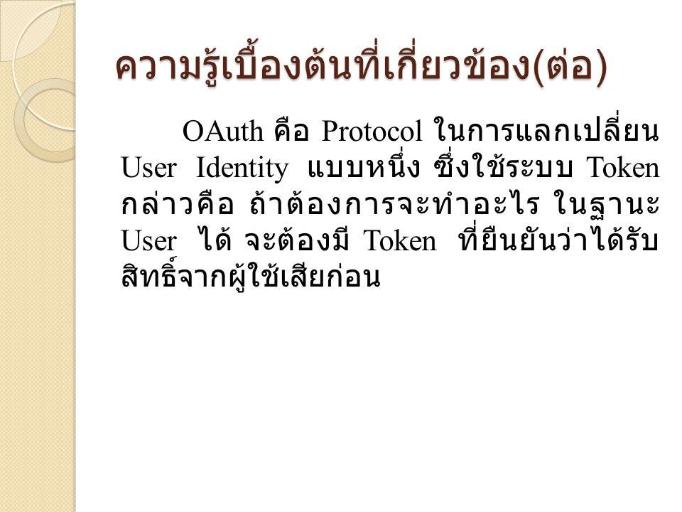 OAuth คือ Protocol ในการแลกเปลี่ยน User Identity แบบหนึ่ง ซึ่งใช้ระบบ Token กล่าวคือ ถ้าต้องการจะทำอะไร ในฐานะ User ได้ จะต้องมี Token ที่ยืนยันว่าได้รับ สิทธิ์จากผู้ใช้เสียก่อน