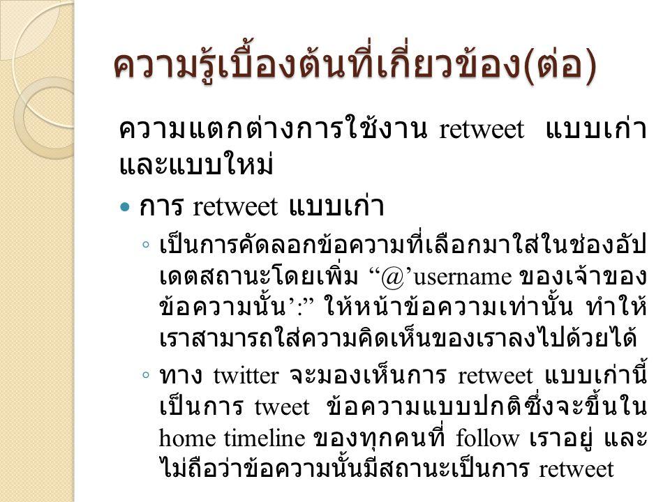 ความรู้เบื้องต้นที่เกี่ยวข้อง ( ต่อ )  การ retweet แบบใหม่ ◦ เป็นการ retweet โดยที่ไม่สามารถใส่ความ คิดเห็นได้ ◦ หากเป็นข้อความที่ผู้ใช้เคยเห็นมาก่อน ข้อความนั้นจะไม่ถูกแสดงซ้ำ ◦ ทาง twitter จะจัดการ retweet แบบนี้ลงใน หมวด retweet ◦ สามารถเรียก method ต่าง ๆ ที่เกี่ยวข้องกับการ retweet เพื่อตรวจสอบข้อมูลต่าง ๆ เกี่ยวกับ ข้อความที่ถูก retweet นั้นได้