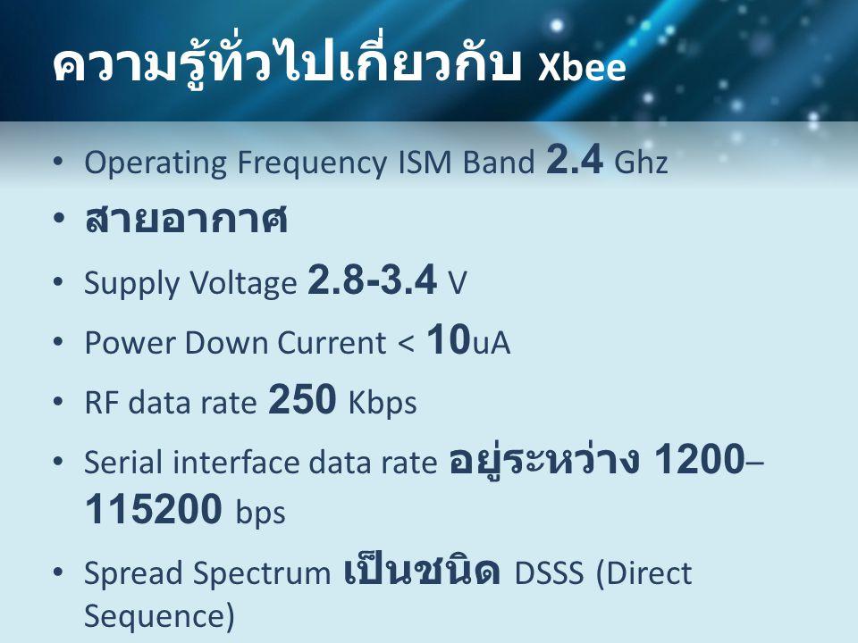 ความรู้ทั่วไปเกี่ยวกับ Xbee • Operating Frequency ISM Band 2.4 Ghz • สายอากาศ • Supply Voltage 2.8-3.4 V • Power Down Current < 10 uA • RF data rate 250 Kbps • Serial interface data rate อยู่ระหว่าง 1200 – 115200 bps • Spread Spectrum เป็นชนิด DSSS (Direct Sequence) • Addressing