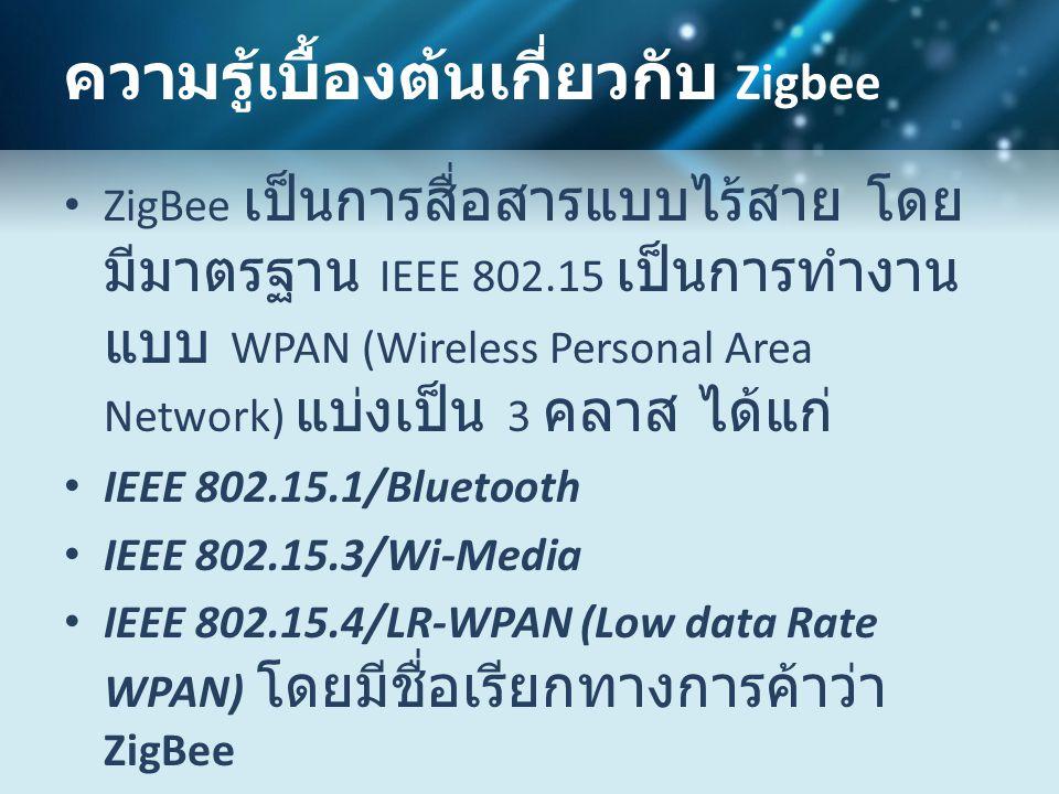 ความรู้เบื้องต้นเกี่ยวกับ Zigbee • ZigBee เป็นการสื่อสารแบบไร้สาย โดย มีมาตรฐาน IEEE 802.15 เป็นการทำงาน แบบ WPAN (Wireless Personal Area Network) แบ่งเป็น 3 คลาส ได้แก่ • IEEE 802.15.1/Bluetooth • IEEE 802.15.3/Wi-Media • IEEE 802.15.4/LR-WPAN (Low data Rate WPAN) โดยมีชื่อเรียกทางการค้าว่า ZigBee