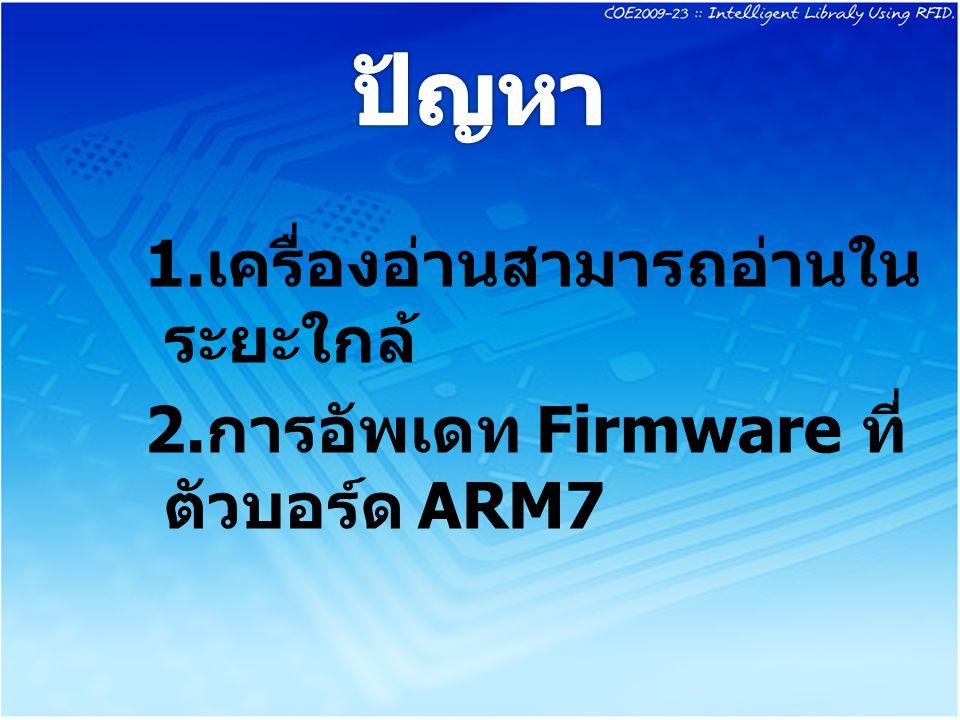 1. เครื่องอ่านสามารถอ่านใน ระยะใกล้ 2. การอัพเดท Firmware ที่ ตัวบอร์ด ARM7