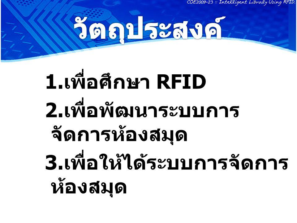 1. เพื่อศึกษา RFID 2. เพื่อพัฒนาระบบการ จัดการห้องสมุด 3. เพื่อให้ได้ระบบการจัดการ ห้องสมุด
