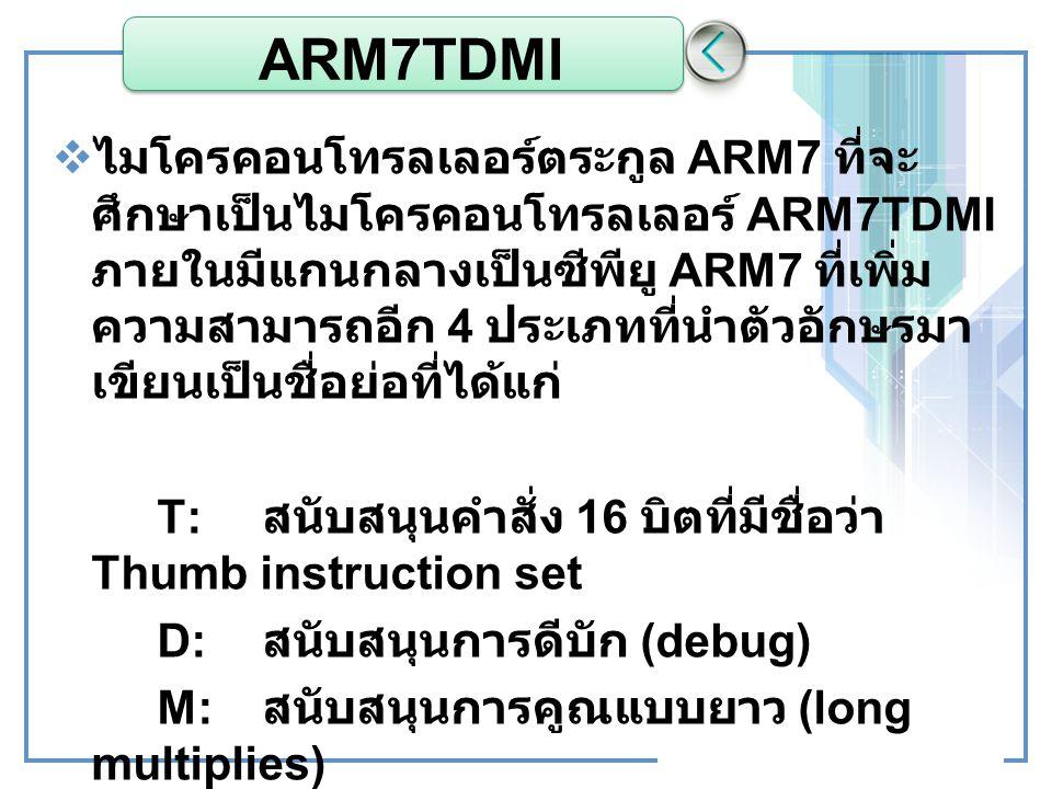 ARM7TDMI  ไมโครคอนโทรลเลอร์ตระกูล ARM7 ที่จะ ศึกษาเป็นไมโครคอนโทรลเลอร์ ARM7TDMI ภายในมีแกนกลางเป็นซีพียู ARM7 ที่เพิ่ม ความสามารถอีก 4 ประเภทที่นำตั