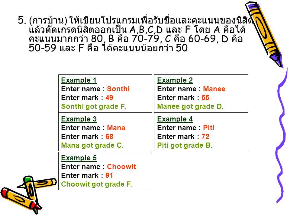 5. ( การบ้าน ) ให้เขียนโปรแกรมเพื่อรับชื่อและคะแนนของนิสิต แล้วตัดเกรดนิสิตออกเป็น A,B,C,D และ F โดย A คือได้ คะแนนมากกว่า 80, B คือ 70-79, C คือ 60-6