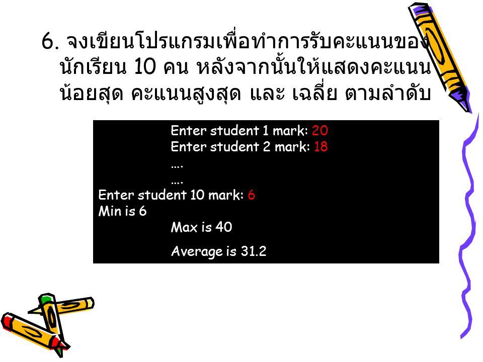 6. จงเขียนโปรแกรมเพื่อทำการรับคะแนนของ นักเรียน 10 คน หลังจากนั้นให้แสดงคะแนน น้อยสุด คะแนนสูงสุด และ เฉลี่ย ตามลำดับ Enter student 1 mark: 20 Enter s
