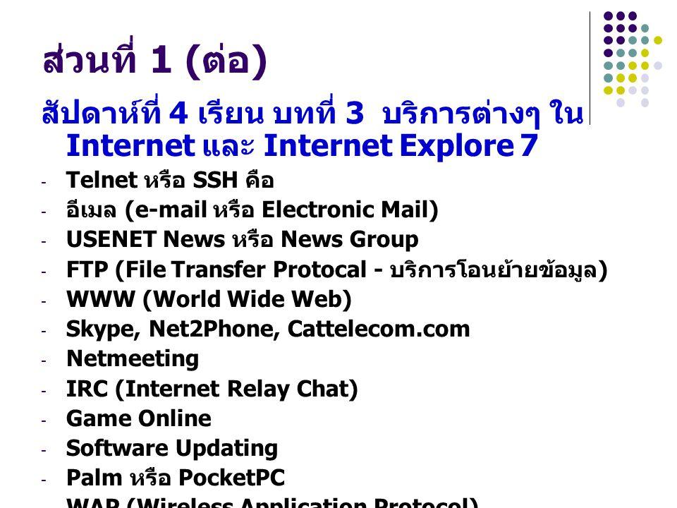 ส่วนที่ 1 ( ต่อ ) สัปดาห์ที่ 4 เรียน บทที่ 3 บริการต่างๆ ใน Internet และ Internet Explore 7 - Telnet หรือ SSH คือ - อีเมล (e-mail หรือ Electronic Mail