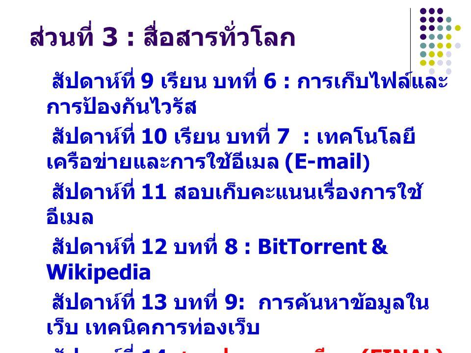 ส่วนที่ 3 : สื่อสารทั่วโลก สัปดาห์ที่ 9 เรียน บทที่ 6 : การเก็บไฟล์และ การป้องกันไวรัส สัปดาห์ที่ 10 เรียน บทที่ 7 : เทคโนโลยี เครือข่ายและการใช้อีเมล