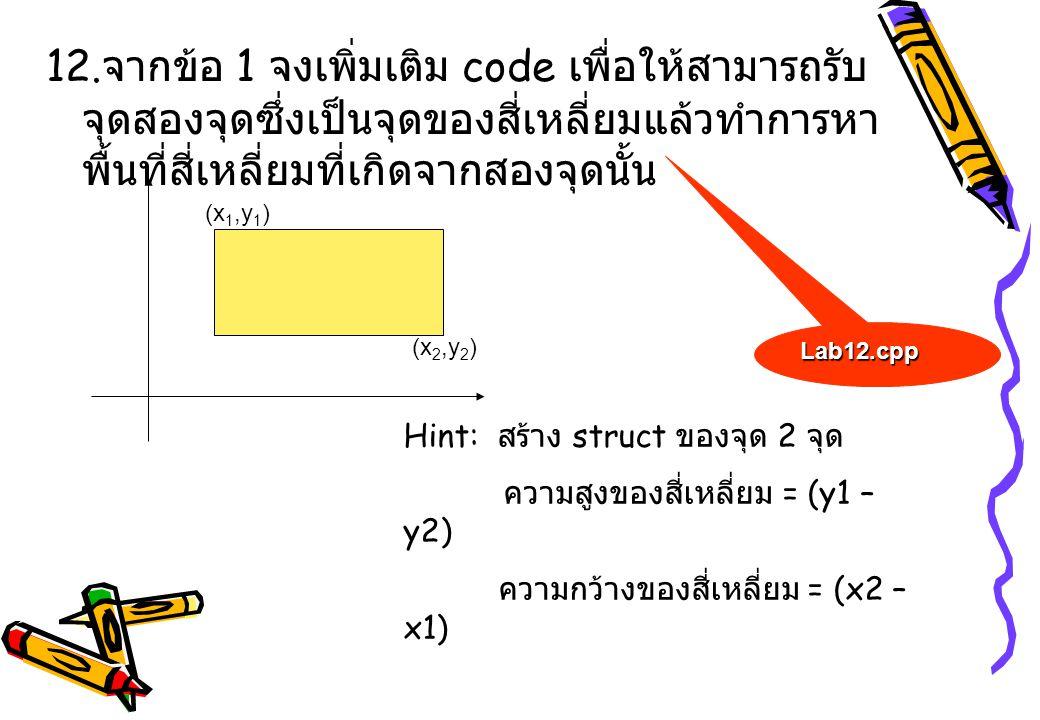 12. จากข้อ 1 จงเพิ่มเติม code เพื่อให้สามารถรับ จุดสองจุดซึ่งเป็นจุดของสี่เหลี่ยมแล้วทำการหา พื้นที่สี่เหลี่ยมที่เกิดจากสองจุดนั้น (x 1,y 1 ) (x 2,y 2